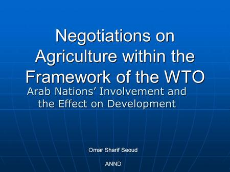 Arab Nations' Involvement and the Effect on Development Negotiations on Agriculture within the Framework of the WTO Omar Sharif Seoud ANND.