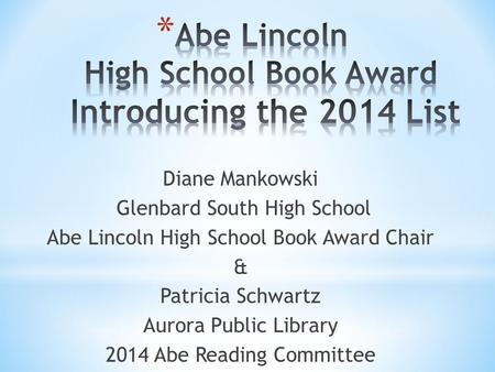 Diane Mankowski Glenbard South High School Abe Lincoln High School Book Award Chair & Patricia Schwartz Aurora Public Library 2014 Abe Reading Committee.