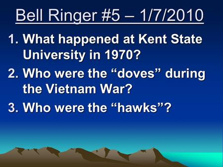 "Bell Ringer #5 – 1/7/2010 1.What happened at Kent State University in 1970? 2.Who were the ""doves"" during the Vietnam War? 3.Who were the ""hawks""?"