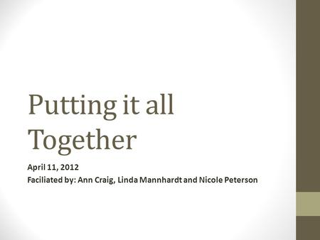 Putting it all Together April 11, 2012 Faciliated by: Ann Craig, Linda Mannhardt and Nicole Peterson.