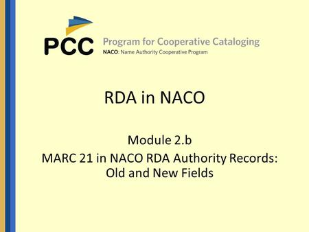 RDA in NACO Module 2.b MARC 21 in NACO RDA Authority Records: Old and New Fields.