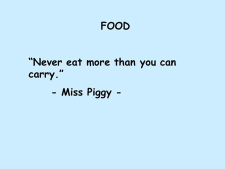 "FOOD ""Never eat more than you can carry."" - Miss Piggy -"