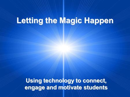 Letting the Magic Happen Using technology to connect, engage and motivate students.