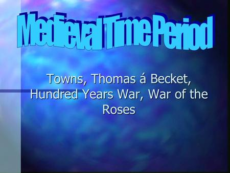 Towns, Thomas á Becket, Hundred Years War, War of the Roses.
