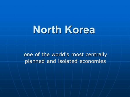 North Korea one of the world's most centrally planned and isolated economies.