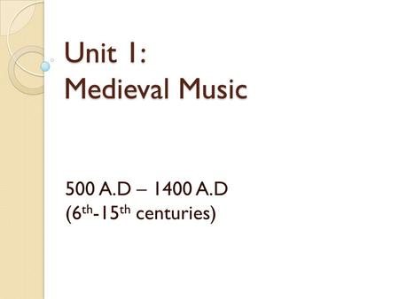 Unit 1: Medieval Music 500 A.D – 1400 A.D (6 th -15 th centuries)