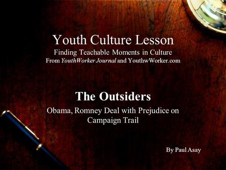 Youth Culture Lesson Finding Teachable Moments in Culture From YouthWorker Journal and YouthwWorker.com The Outsiders Obama, Romney Deal with Prejudice.