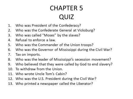 "CHAPTER 5 QUIZ 1.Who was President of the Confederacy? 2.Who was the Confederate General at Vicksburg? 3.Who was called ""Moses"" by the slaves? 4.Refusal."