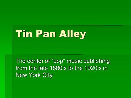 "Tin Pan Alley The center of ""pop"" music publishing from the late 1880's to the 1920's in New York City."