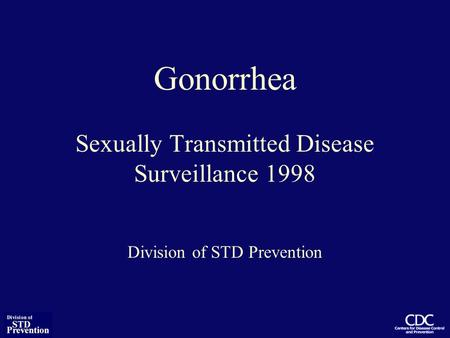 Gonorrhea Sexually Transmitted Disease Surveillance 1998 Division of STD Prevention.