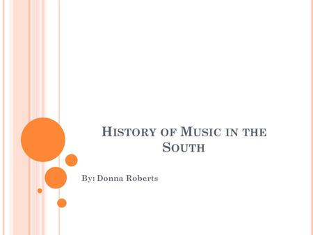 H ISTORY OF M USIC IN THE S OUTH By: Donna Roberts.