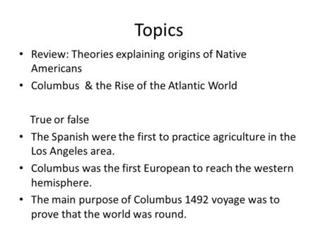 Topics Review: Theories explaining origins of Native Americans Columbus & the Rise of the Atlantic World True or false The Spanish were the first to practice.
