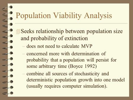 Population Viability Analysis 4 Seeks relationship between population size and probability of extinction –does not need to calculate MVP –concerned more.