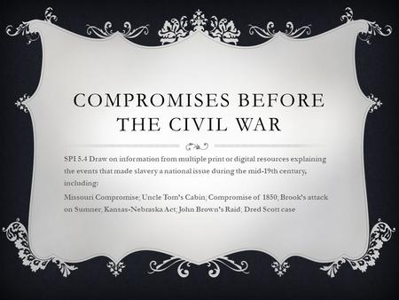COMPROMISES BEFORE THE CIVIL WAR SPI 5.4 Draw on information from multiple print or digital resources explaining the events that made slavery a national.