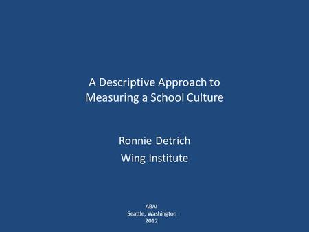A Descriptive Approach to Measuring a School Culture Ronnie Detrich Wing Institute ABAI Seattle, Washington 2012.