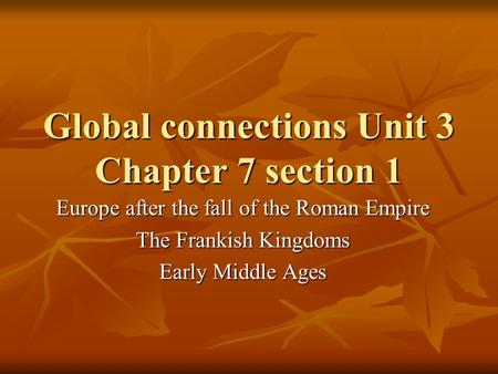 Global connections Unit 3 Chapter 7 section 1 Europe after the fall of the Roman Empire The Frankish Kingdoms Early Middle Ages.