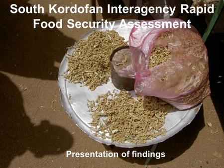 South Kordofan Interagency Rapid Food Security Assessment Presentation of findings.