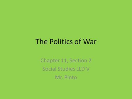 The Politics of War Chapter 11, Section 2 Social Studies LLD V Mr. Pinto.