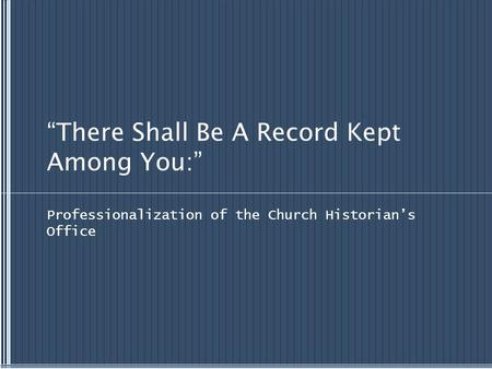 """There Shall Be A Record Kept Among You:"" Professionalization of the Church Historian's Office."