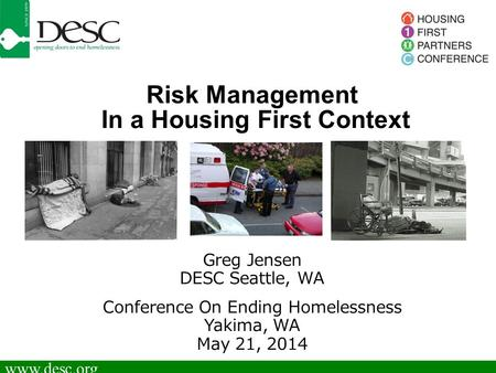 Www.desc.org Risk Management In a Housing First Context Greg Jensen DESC Seattle, WA Conference On Ending Homelessness Yakima, WA May 21, 2014.