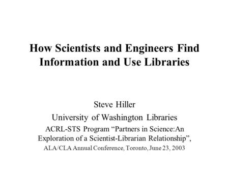 "How Scientists and Engineers Find Information and Use Libraries Steve Hiller University of Washington Libraries ACRL-STS Program ""Partners in Science:An."