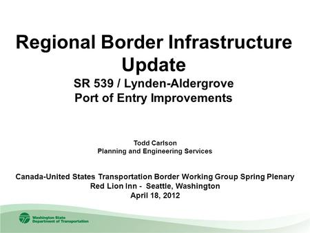 Regional Border Infrastructure Update SR 539 / Lynden-Aldergrove Port of Entry Improvements Todd Carlson Planning and Engineering Services Canada-United.