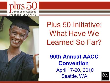 Plus 50 Initiative: What Have We Learned So Far? 90th Annual AACC Convention April 17-20, 2010 Seattle, WA.
