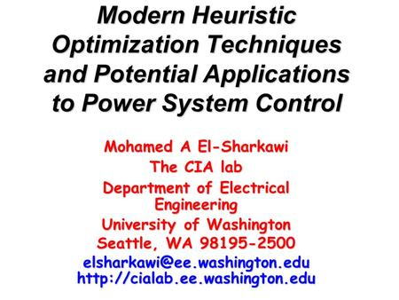 Modern Heuristic Optimization Techniques and Potential Applications to Power System Control Mohamed A El-Sharkawi The CIA lab Department of Electrical.