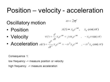 Position – velocity - acceleration Oscillatory motion Position Velocity Acceleration Consequence 1: low frequency -> measure position or velocity high.