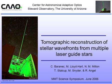 Tomographic reconstruction of stellar wavefronts from multiple laser guide stars C. Baranec, M. Lloyd-Hart, N. M. Milton T. Stalcup, M. Snyder, & R. Angel.
