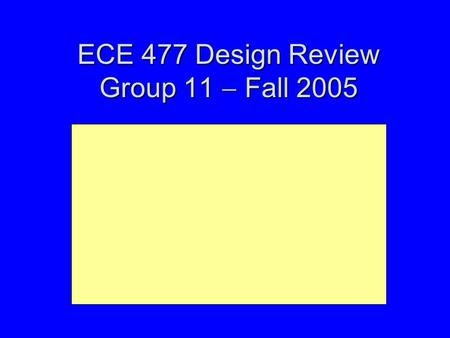 ECE 477 Design Review Group 11  Fall 2005. Outline Project overviewProject overview Project-specific success criteriaProject-specific success criteria.