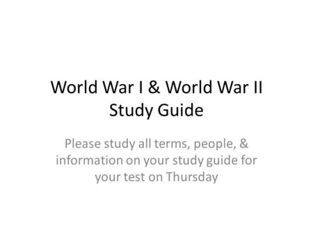 World War I & World War II Study Guide Please study all terms, people, & information on your study guide for your test on Thursday.