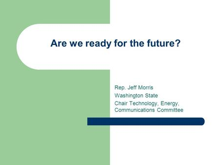 Are we ready for the future? Rep. Jeff Morris Washington State Chair Technology, Energy, Communications Committee.