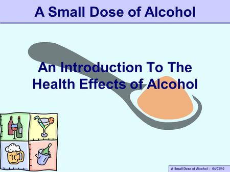 A Small Dose of Alcohol – 04/03/10 An Introduction To The Health Effects of Alcohol A Small Dose of Alcohol.