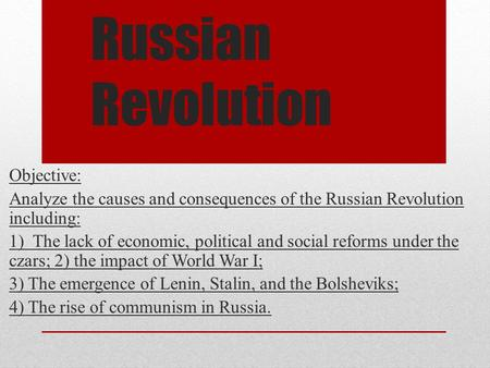 Russian Revolution Objective: Analyze the causes and consequences of the Russian Revolution including: 1) The lack of economic, political and social reforms.