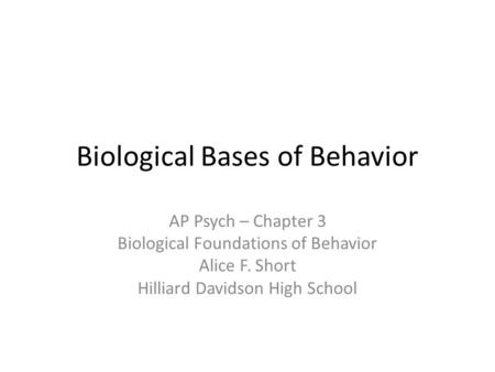 Biological Bases of Behavior AP Psych – Chapter 3 Biological Foundations of Behavior Alice F. Short Hilliard Davidson High School.