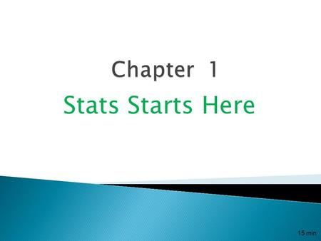 Stats Starts Here 15 min.  Statistics (the discipline) is the science of collecting, analyzing, presenting and interpreting the data. It is a way of.