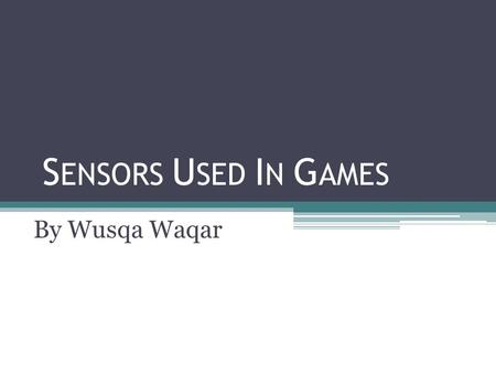 S ENSORS U SED I N G AMES By Wusqa Waqar. What are sensors and how are they used in games? A sensor is a converter that measures a physical quantity and.