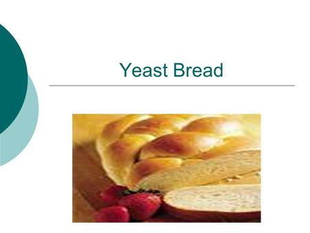 Yeast Bread. Leavening Agent  Yeast: is the leavening agent.