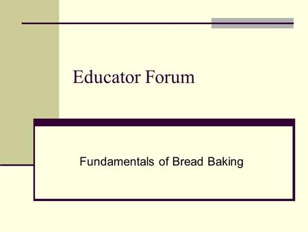Educator Forum Fundamentals of Bread Baking. 4 Basic Bread Dough Ingredients WHEAT FLOUR Backbone & Structure Absorbing agent SALT Regulates fermentation.