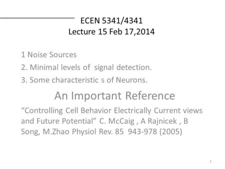 ECEN 5341/4341 Lecture 15 Feb 17,2014 1 Noise Sources 2. Minimal levels of signal detection. 3. Some characteristic s of Neurons. An Important Reference.