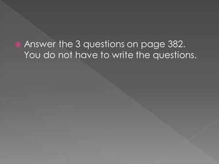  Answer the 3 questions on page 382. You do not have to write the questions.