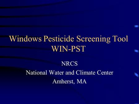 Windows Pesticide Screening Tool WIN-PST NRCS National Water and Climate Center Amherst, MA.