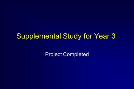 Supplemental Study for Year 3 Project Completed. Reason for Supplemental Study  Accelerate new lines of research which were identified in August 1999.