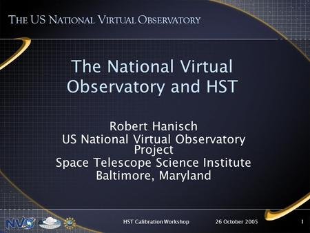 26 October 2005HST Calibration Workshop1 The National Virtual Observatory and HST T HE US N ATIONAL V IRTUAL O BSERVATORY Robert Hanisch US National Virtual.