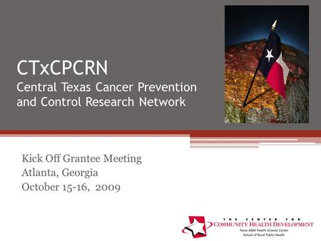 CTxCPCRN Central Texas Cancer Prevention and Control Research Network Kick Off Grantee Meeting Atlanta, Georgia October 15-16, 2009.