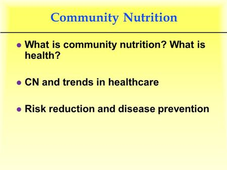 Community Nutrition l What is community nutrition? What is health? l CN and trends in healthcare l Risk reduction and disease prevention.