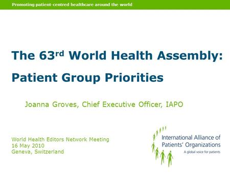 Promoting patient-centred healthcare around the world Joanna Groves, Chief Executive Officer, IAPO World Health Editors Network Meeting 16 May 2010 Geneva,