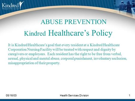 05/16/03Health Services Division1 Kindred Healthcare's Policy It is Kindred Healthcare's goal that every resident at a Kindred Healthcare Corporation Nursing.