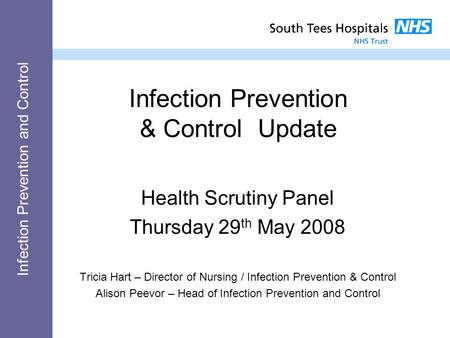 Infection Prevention and Control Infection Prevention & Control Update Health Scrutiny Panel Thursday 29 th May 2008 Tricia Hart – Director of Nursing.